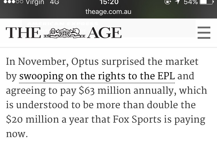 In November, Optus surprised the market by swooping on the rights to the EPL and agreeing to pay $63 million annually, which is understood to be more than double the $20 million a year that Fox Sports is paying now.